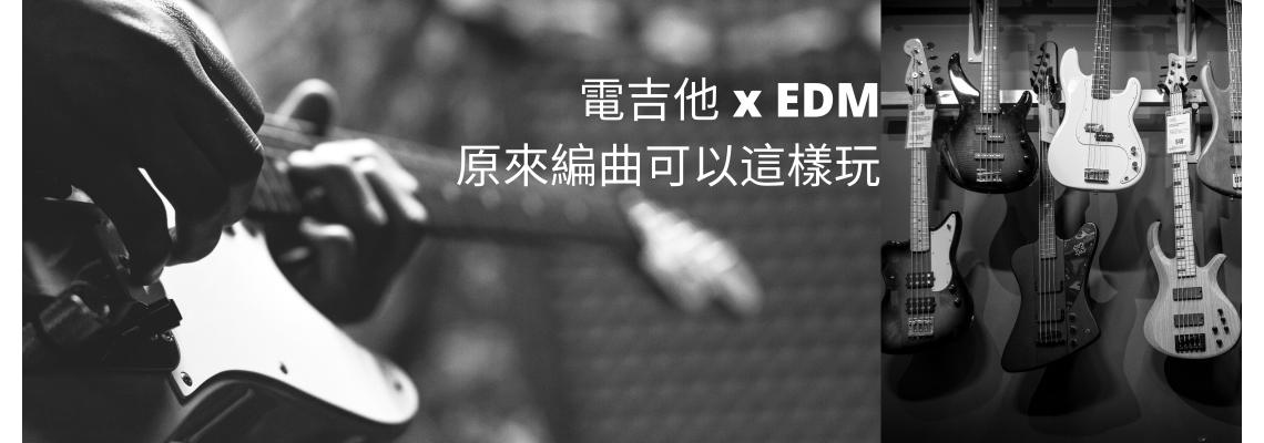 電吉他 x EDM,原來編曲可以這樣玩!