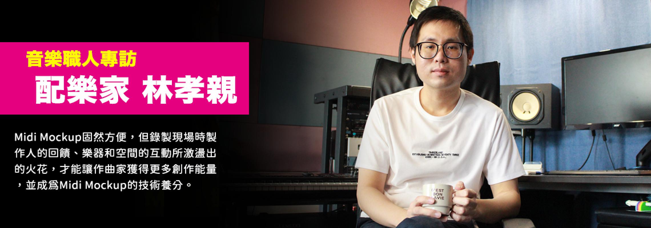 【專訪】配樂家林孝親 : Midi Mockup - 讀懂原廠說明書是關鍵!但現場經驗才是最好的養分